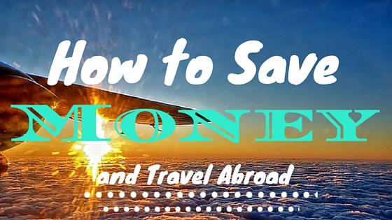 How to Save Money and Go Abroad