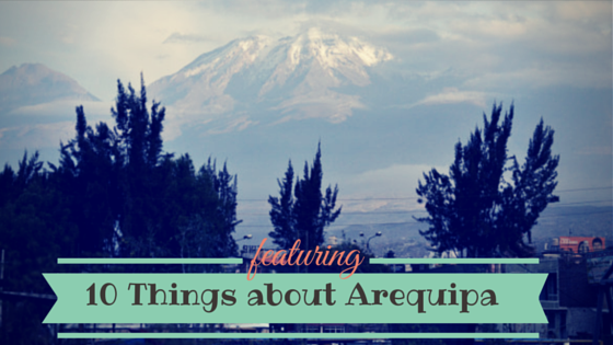10 Things to Know About Arequipa