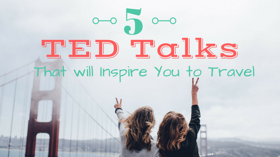 5 TED Talks That Will Inspire You to Travel